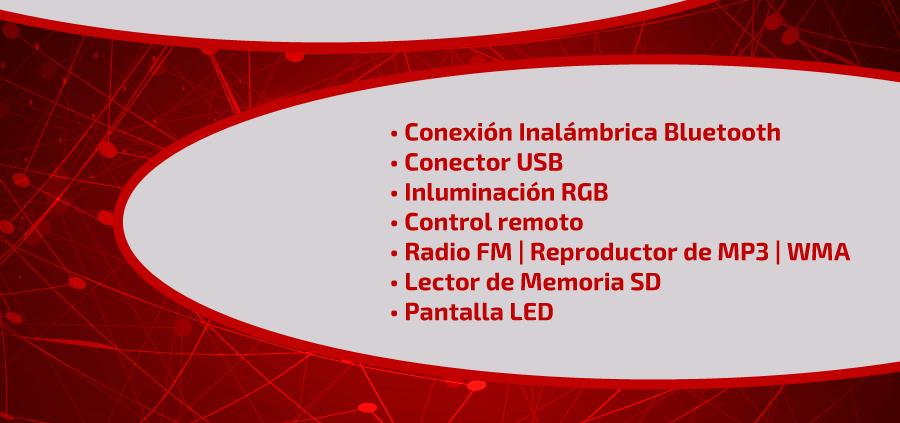 • Conexión Inalámbrica Bluetooth • Conector USB • Inluminación RGB • Control remoto • Radio FM | Reproductor de MP3 | WMA